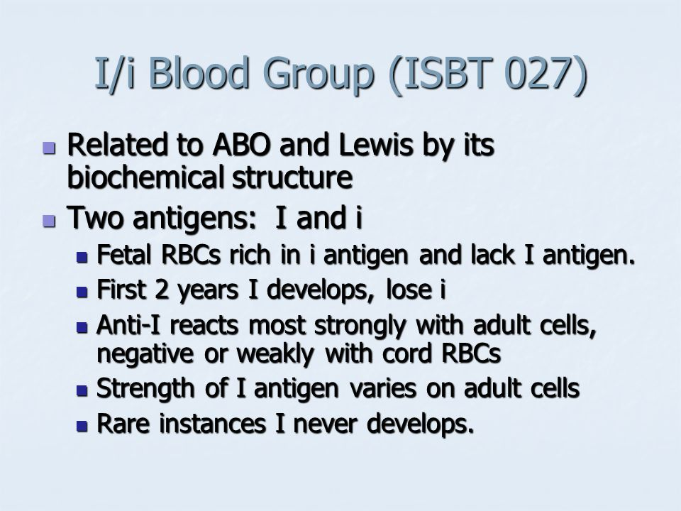 I/i Blood Group (ISBT 027) Related to ABO and Lewis by its biochemical structure. Two antigens: I and i.