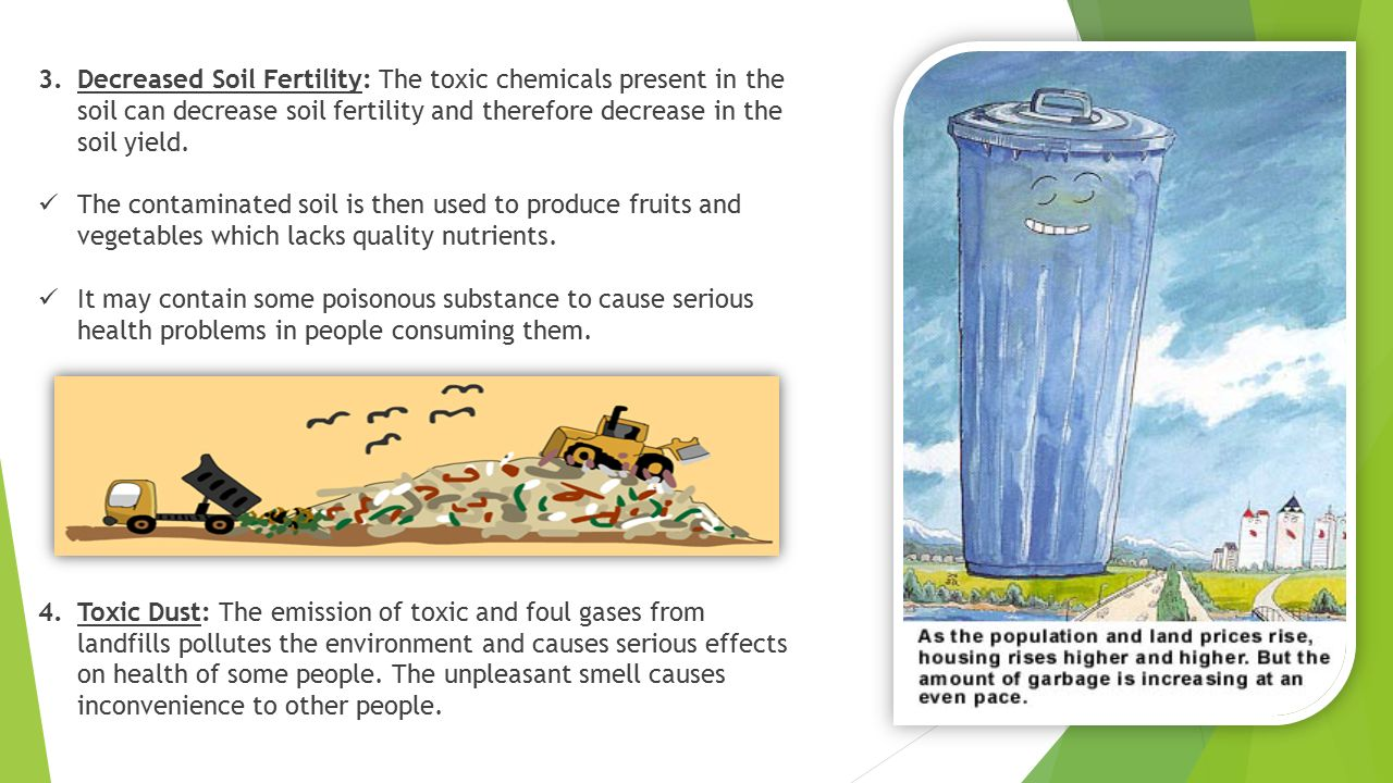 Decreased Soil Fertility: The toxic chemicals present in the soil can decrease soil fertility and therefore decrease in the soil yield.