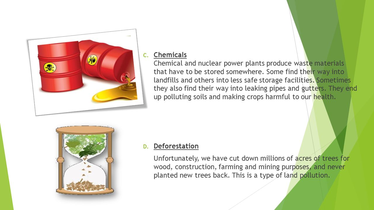 Chemicals Chemical and nuclear power plants produce waste materials that have to be stored somewhere. Some find their way into landfills and others into less safe storage facilities. Sometimes they also find their way into leaking pipes and gutters. They end up polluting soils and making crops harmful to our health.