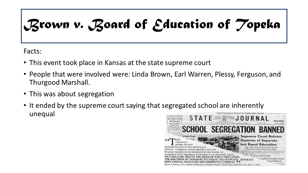 """brown v. board of education of topeka essay It is essential to remind the general features of the brown case, which became a landmark decision of the supreme court of the usa according to patterson, """"in 1951, a class action suit was filed against the board of education of the city of topeka, kansas in the united states district court for the district of kansas."""