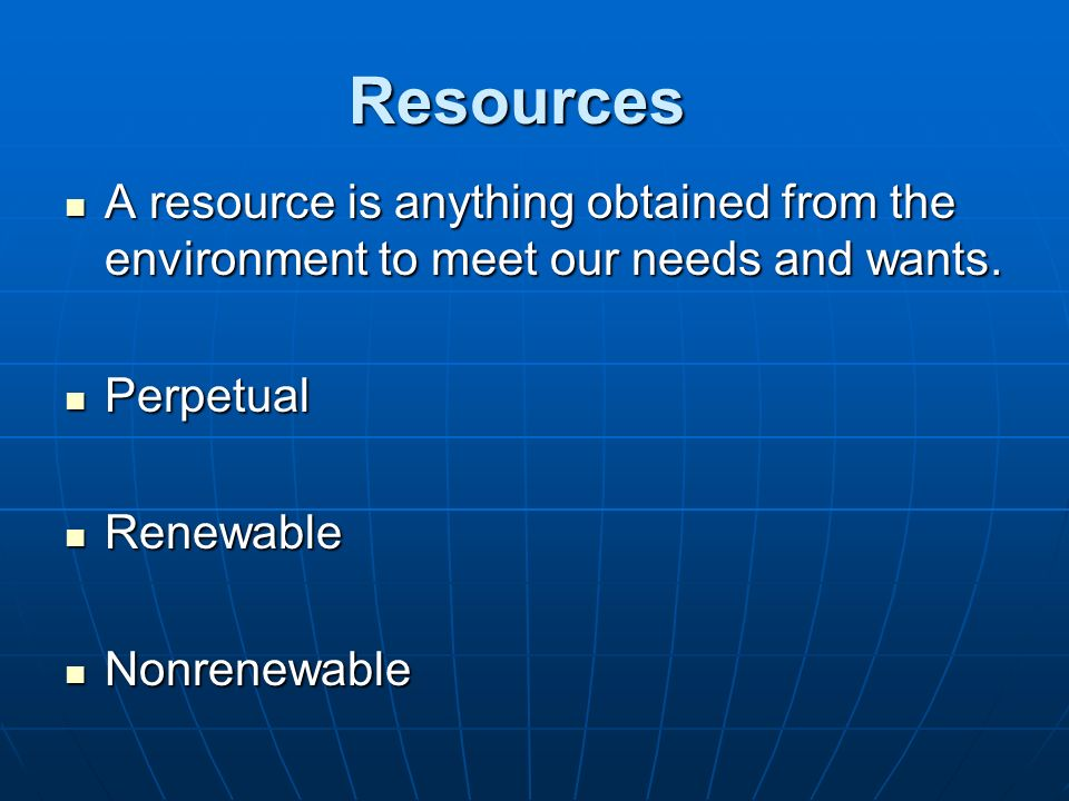 Resources A resource is anything obtained from the environment to meet our needs and wants. Perpetual.