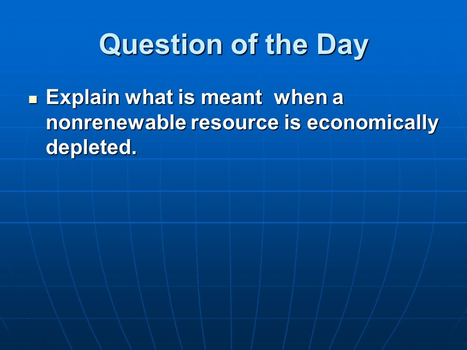 Question of the Day Explain what is meant when a nonrenewable resource is economically depleted.