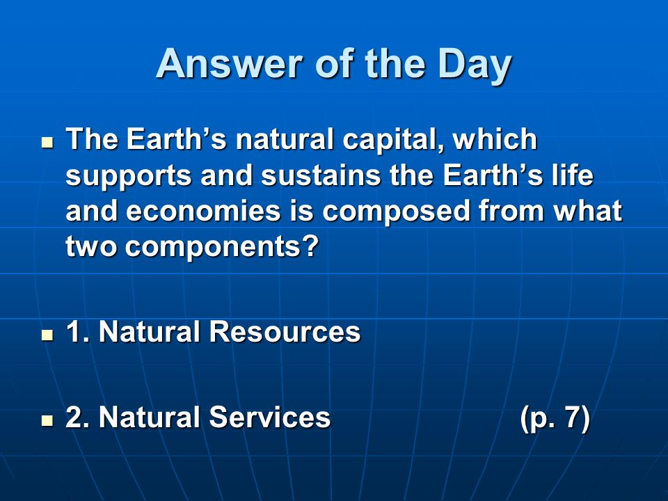 Answer of the Day The Earth's natural capital, which supports and sustains the Earth's life and economies is composed from what two components
