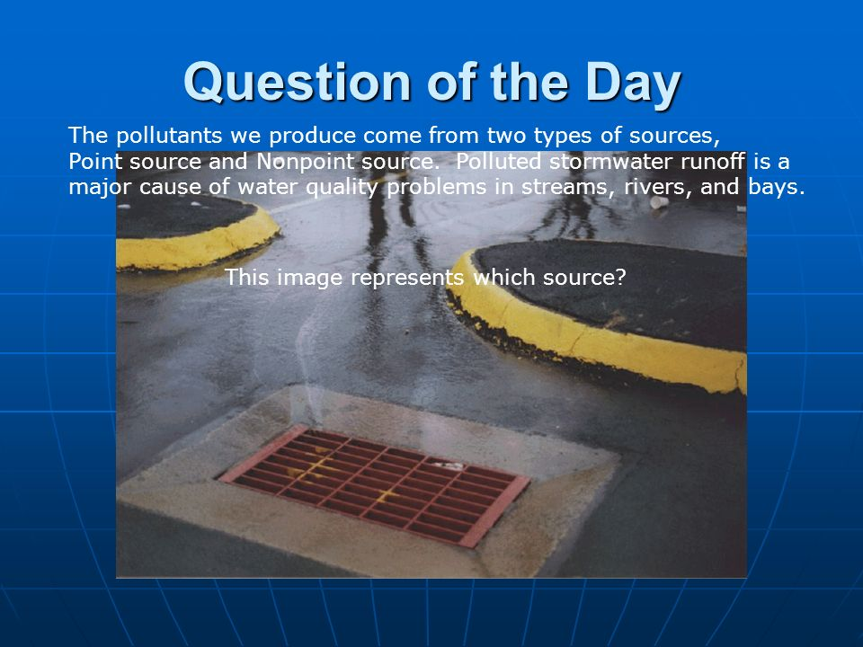 Question of the Day The pollutants we produce come from two types of sources, Point source and Nonpoint source. Polluted stormwater runoff is a.