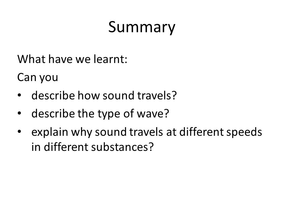 Summary What have we learnt: Can you describe how sound travels