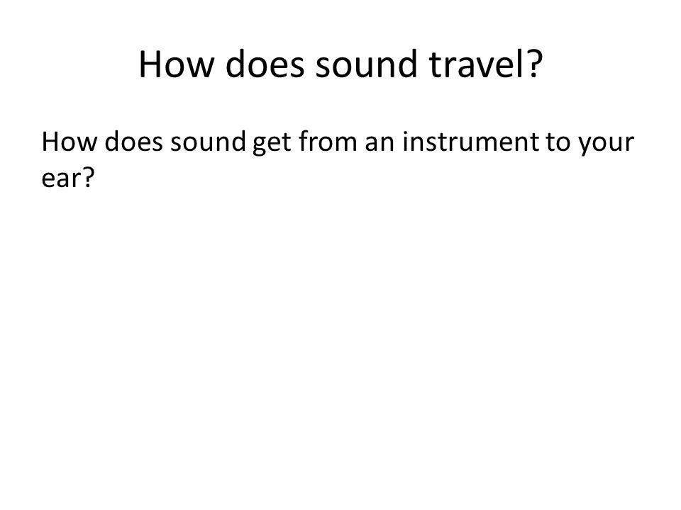 How does sound travel How does sound get from an instrument to your ear