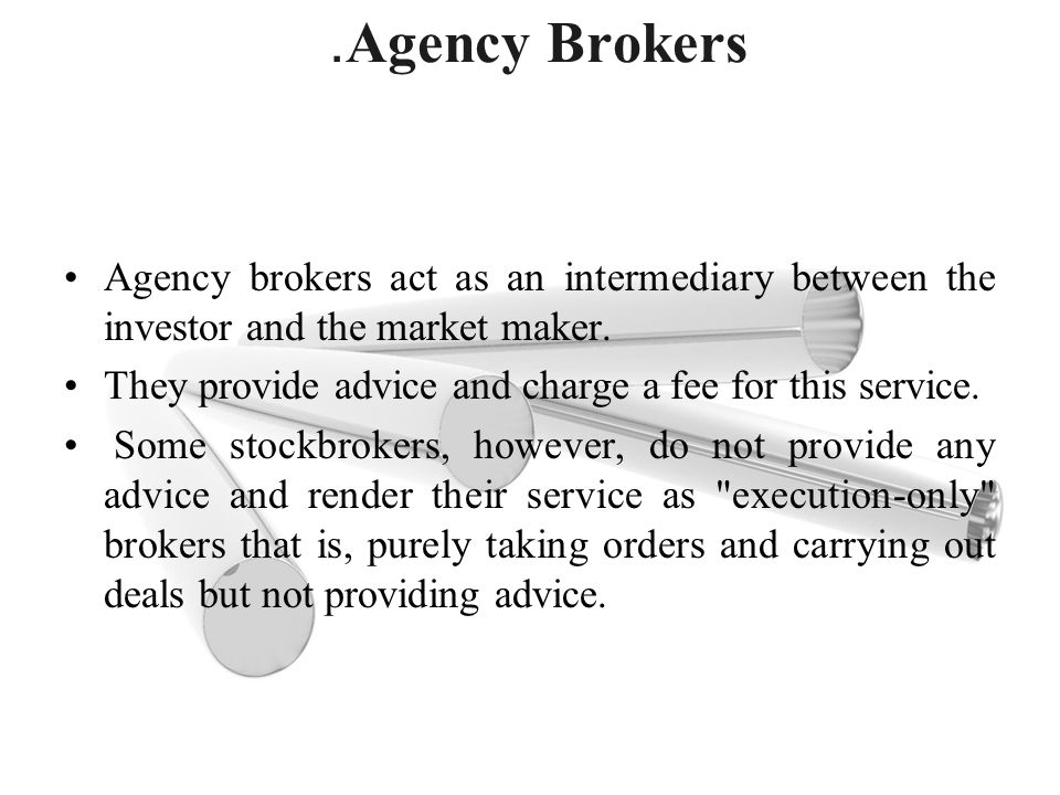 .Agency Brokers Agency brokers act as an intermediary between the investor and the market maker.