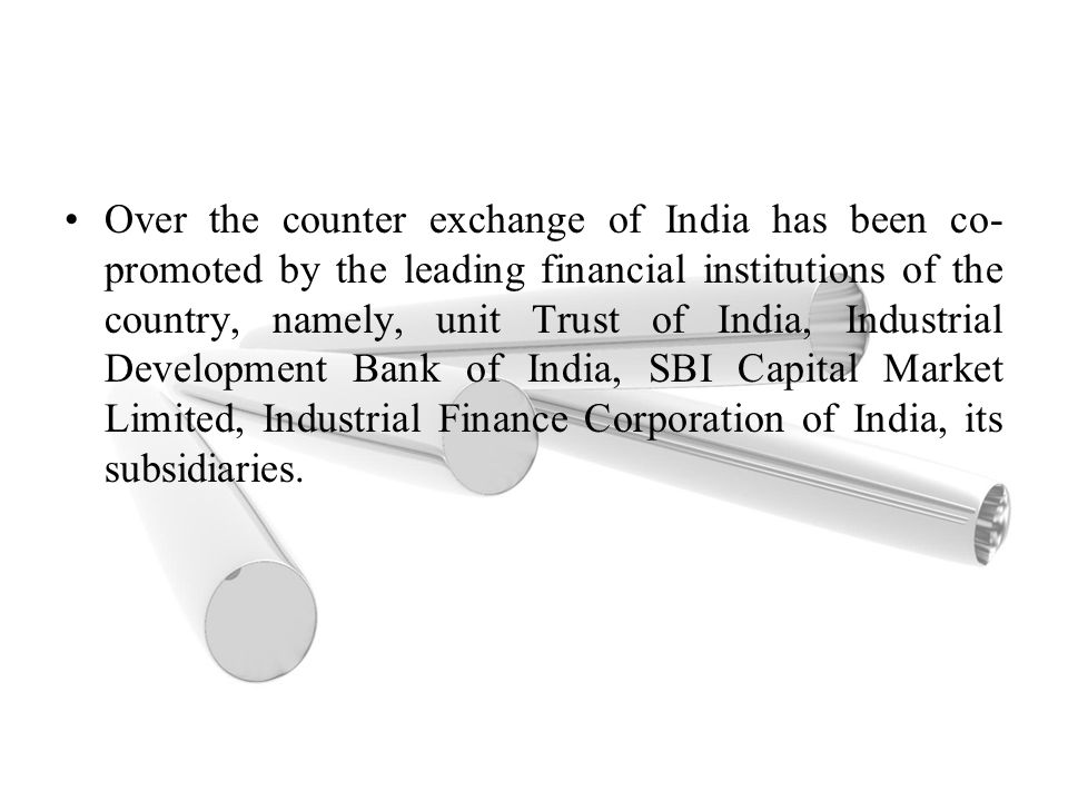 Over the counter exchange of India has been co-promoted by the leading financial institutions of the country, namely, unit Trust of India, Industrial Development Bank of India, SBI Capital Market Limited, Industrial Finance Corporation of India, its subsidiaries.