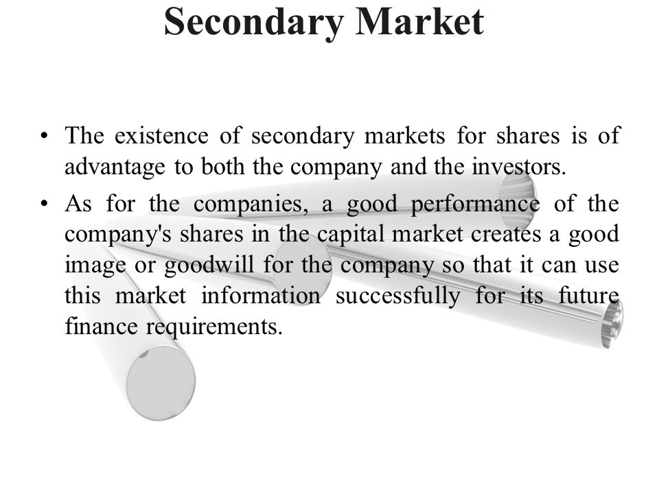 Secondary Market The existence of secondary markets for shares is of advantage to both the company and the investors.