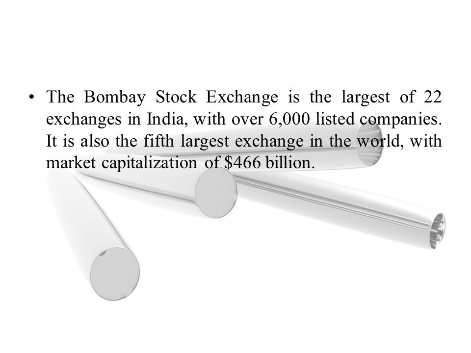 The Bombay Stock Exchange is the largest of 22 exchanges in India, with over 6,000 listed companies.