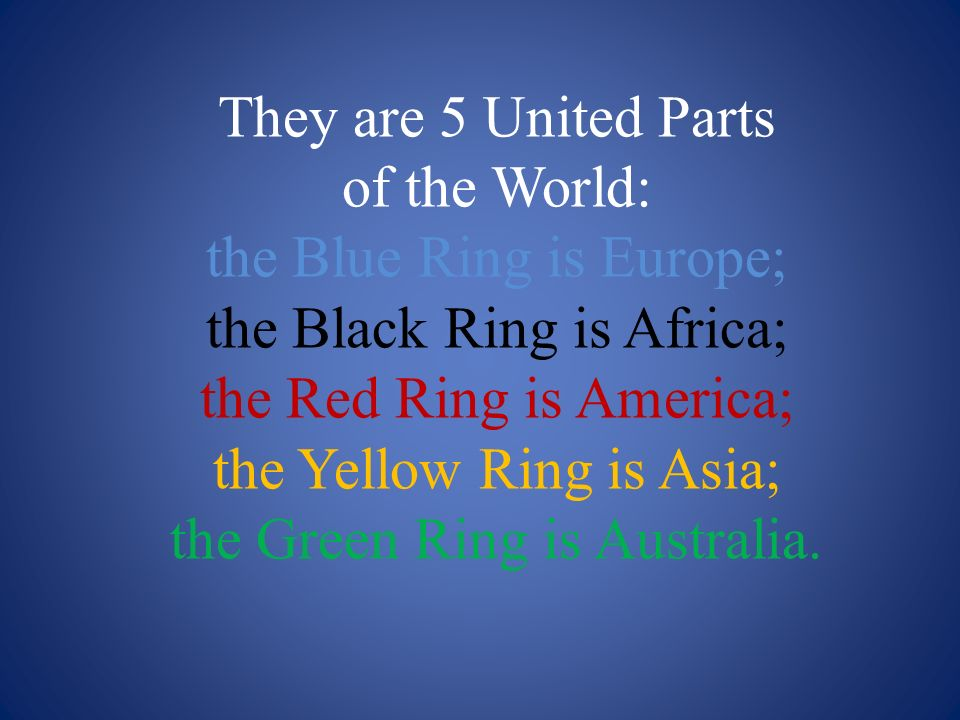 They are 5 United Parts of the World: the Blue Ring is Europe; the Black Ring is Africa; the Red Ring is America; the Yellow Ring is Asia; the Green Ring is Australia.