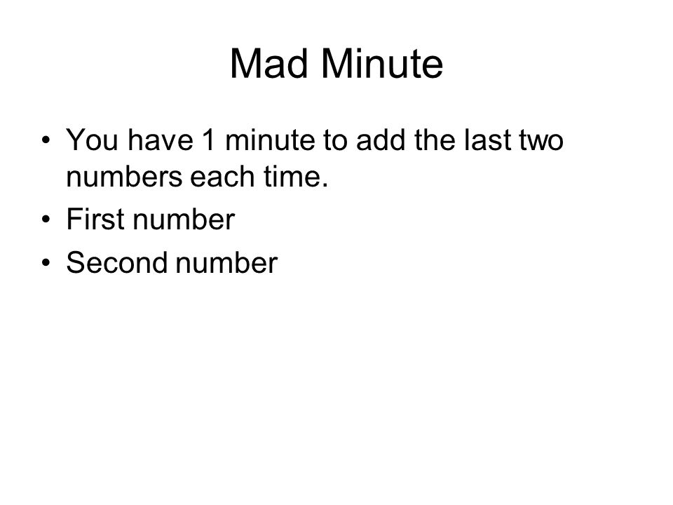 Mad Minute You have 1 minute to add the last two numbers each time ...