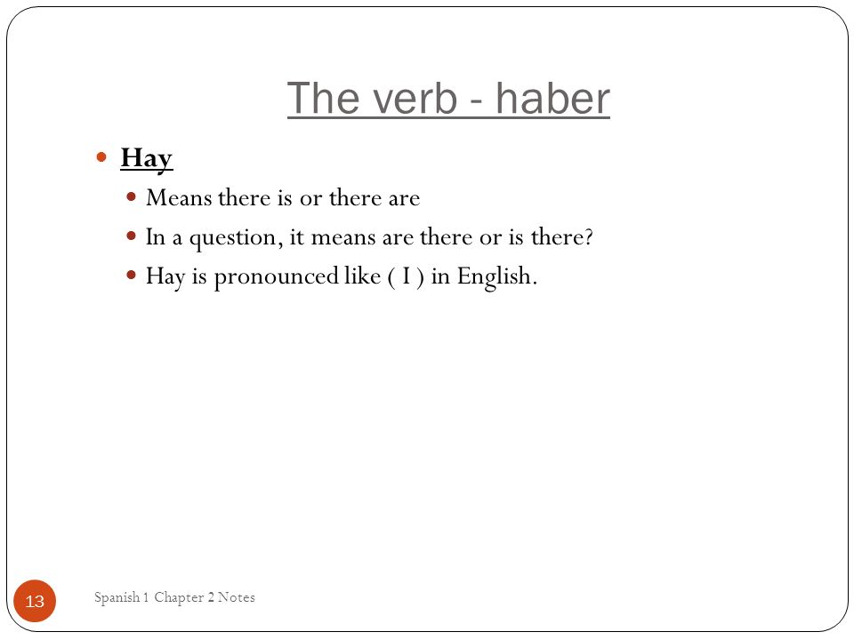 The verb - haber Hay Means there is or there are