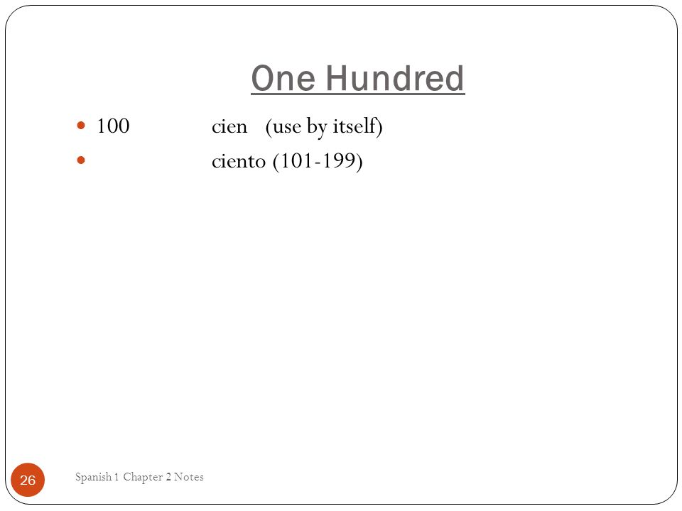 One Hundred 100 cien (use by itself) ciento (101-199)
