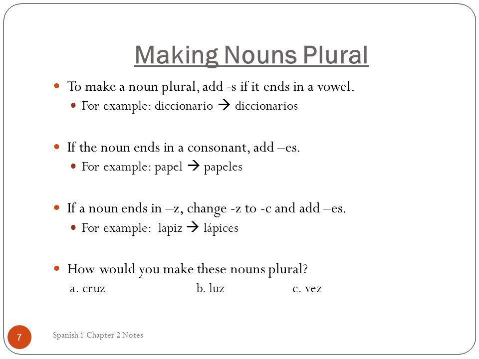 Making Nouns Plural To make a noun plural, add -s if it ends in a vowel. For example: diccionario  diccionarios.