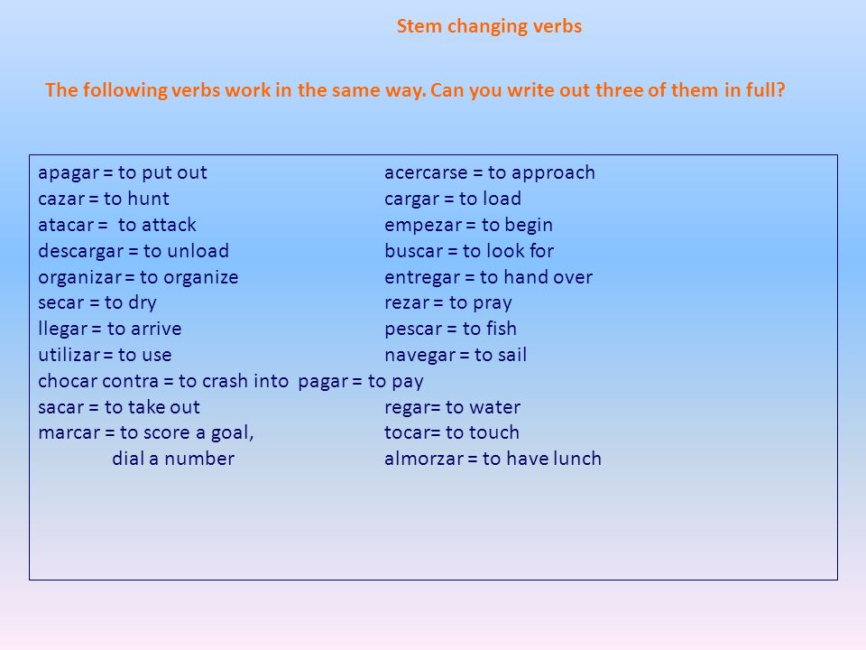 Stem changing verbs The following verbs work in the same way. Can you write out three of them in full