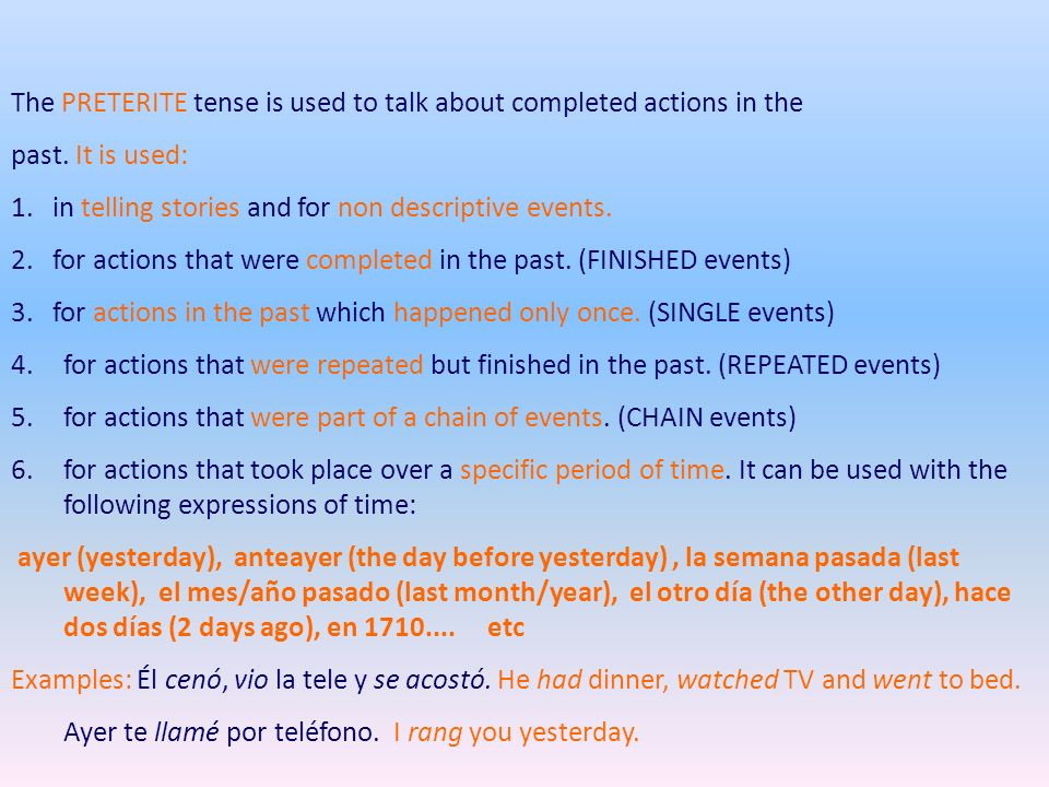 The PRETERITE tense is used to talk about completed actions in the