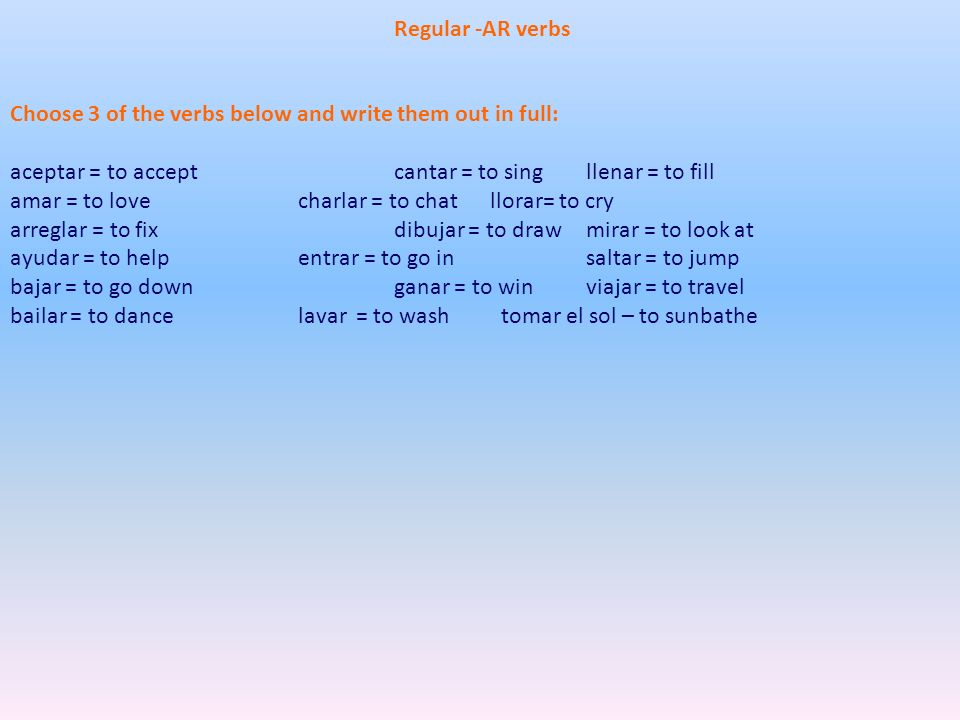 Regular -AR verbs Choose 3 of the verbs below and write them out in full: aceptar = to accept cantar = to sing llenar = to fill.