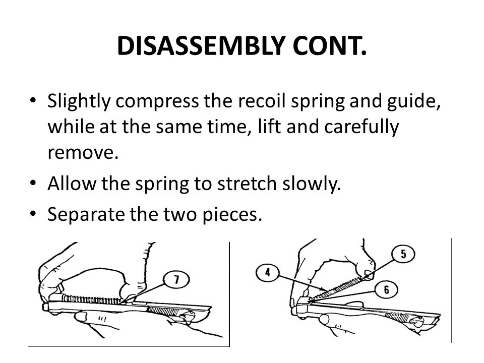 DISASSEMBLY CONT. Slightly compress the recoil spring and guide, while at the same time, lift and carefully remove.