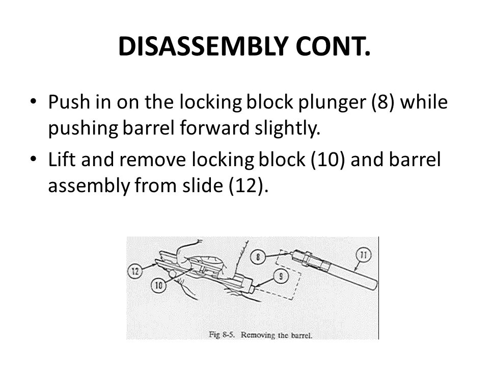 DISASSEMBLY CONT. Push in on the locking block plunger (8) while pushing barrel forward slightly.