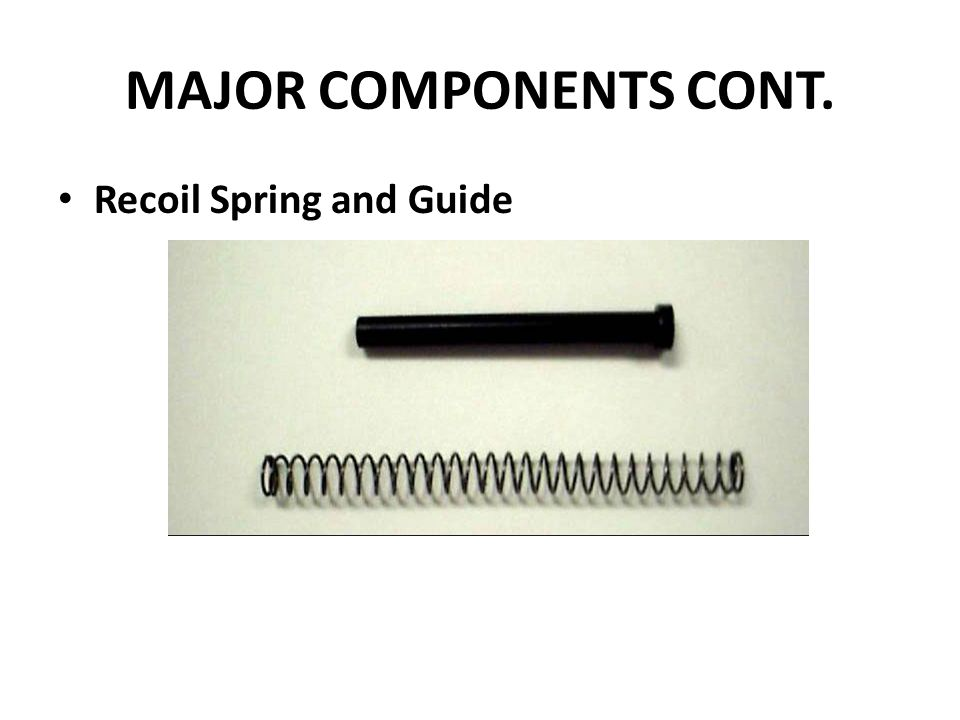 MAJOR COMPONENTS CONT. Recoil Spring and Guide