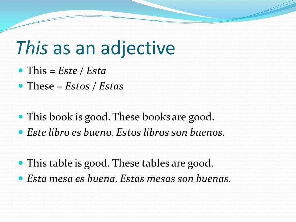 This as an adjective This = Este / Esta These = Estos / Estas
