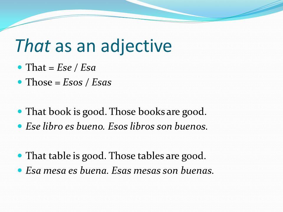 That as an adjective That = Ese / Esa Those = Esos / Esas