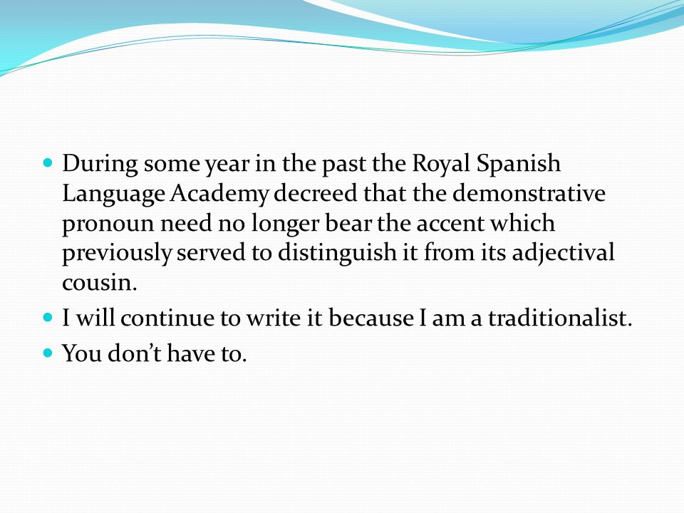 During some year in the past the Royal Spanish Language Academy decreed that the demonstrative pronoun need no longer bear the accent which previously served to distinguish it from its adjectival cousin.