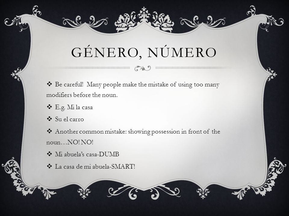 gÉnero, nÚmero Be careful! Many people make the mistake of using too many modifiers before the noun.