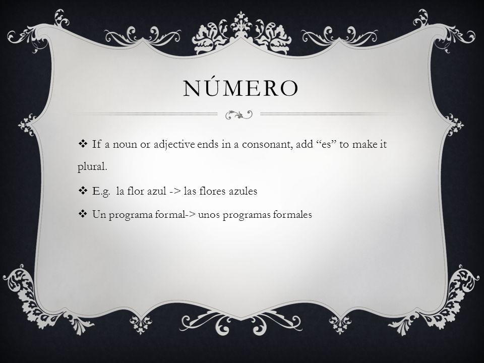 nÚmero If a noun or adjective ends in a consonant, add es to make it plural. E.g. la flor azul -> las flores azules.