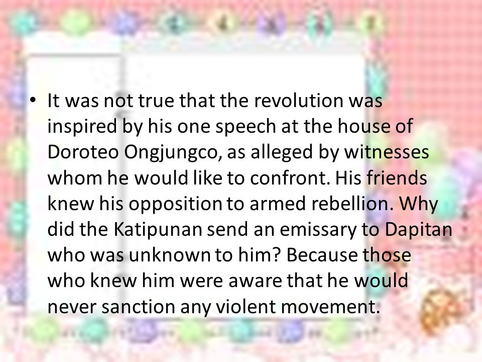 It was not true that the revolution was inspired by his one speech at the house of Doroteo Ongjungco, as alleged by witnesses whom he would like to confront.