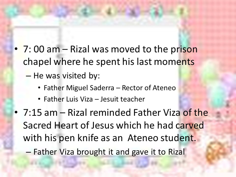 7: 00 am – Rizal was moved to the prison chapel where he spent his last moments