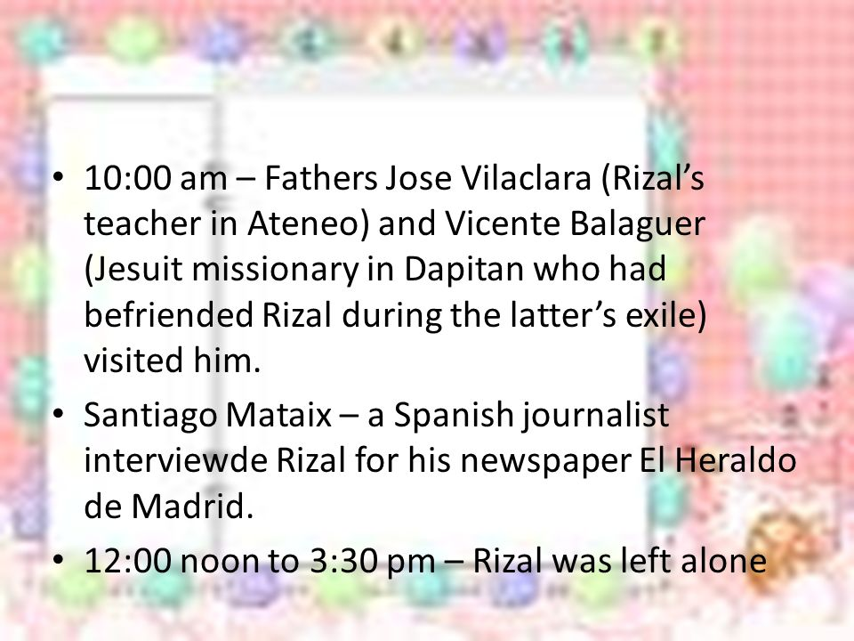 10:00 am – Fathers Jose Vilaclara (Rizal's teacher in Ateneo) and Vicente Balaguer (Jesuit missionary in Dapitan who had befriended Rizal during the latter's exile) visited him.