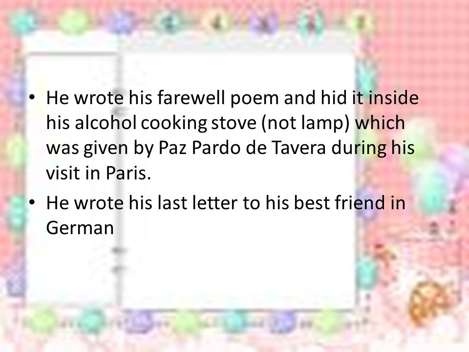 He wrote his farewell poem and hid it inside his alcohol cooking stove (not lamp) which was given by Paz Pardo de Tavera during his visit in Paris.