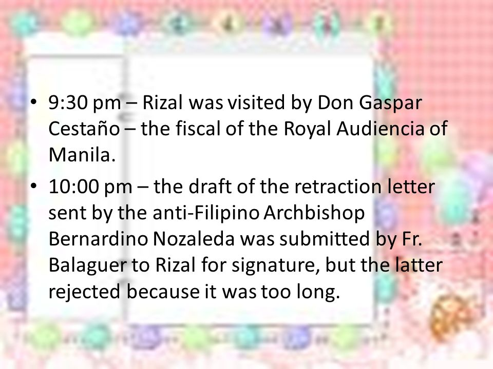9:30 pm – Rizal was visited by Don Gaspar Cestaño – the fiscal of the Royal Audiencia of Manila.