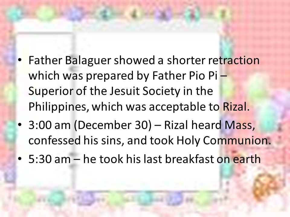 Father Balaguer showed a shorter retraction which was prepared by Father Pio Pi – Superior of the Jesuit Society in the Philippines, which was acceptable to Rizal.