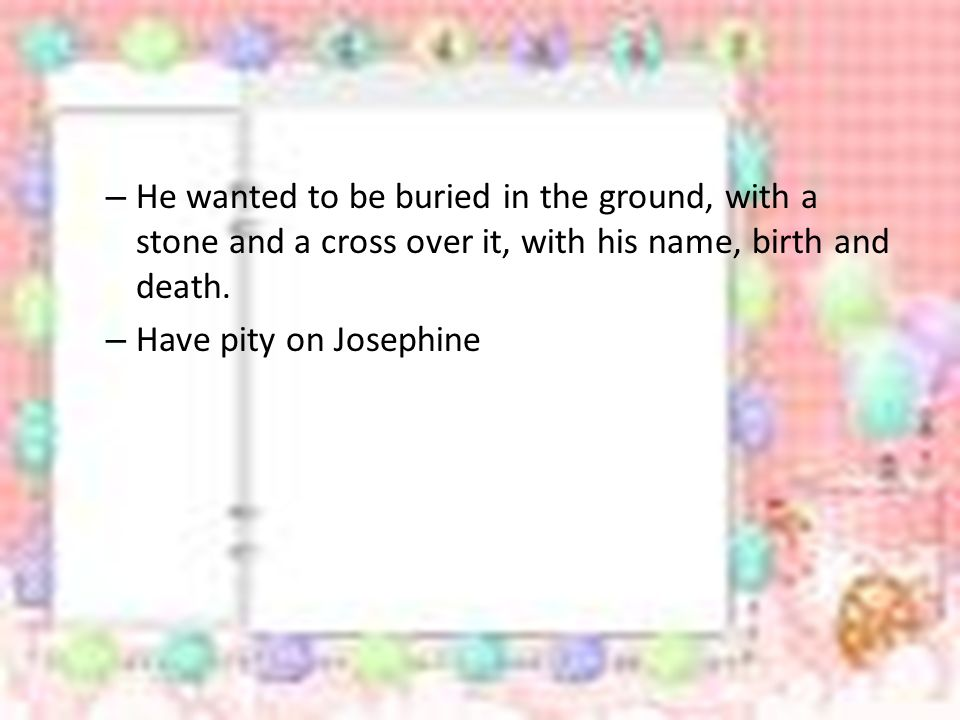 He wanted to be buried in the ground, with a stone and a cross over it, with his name, birth and death.