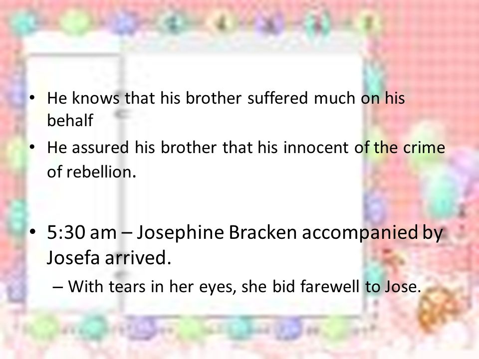 5:30 am – Josephine Bracken accompanied by Josefa arrived.