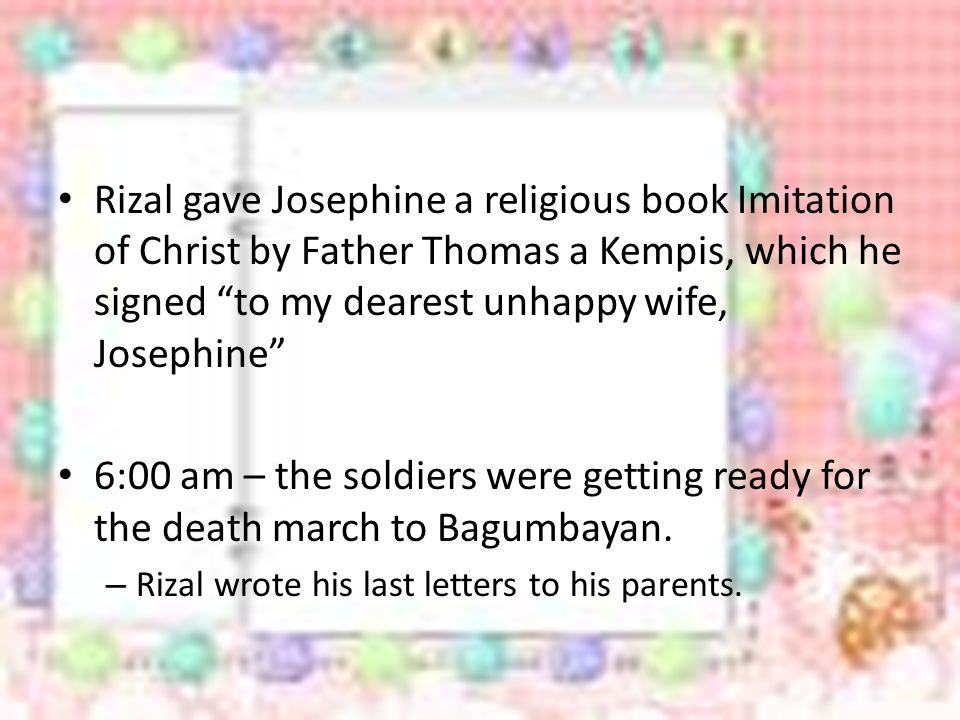 Rizal gave Josephine a religious book Imitation of Christ by Father Thomas a Kempis, which he signed to my dearest unhappy wife, Josephine