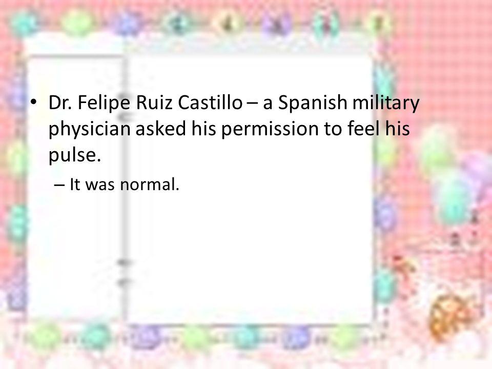 Dr. Felipe Ruiz Castillo – a Spanish military physician asked his permission to feel his pulse.