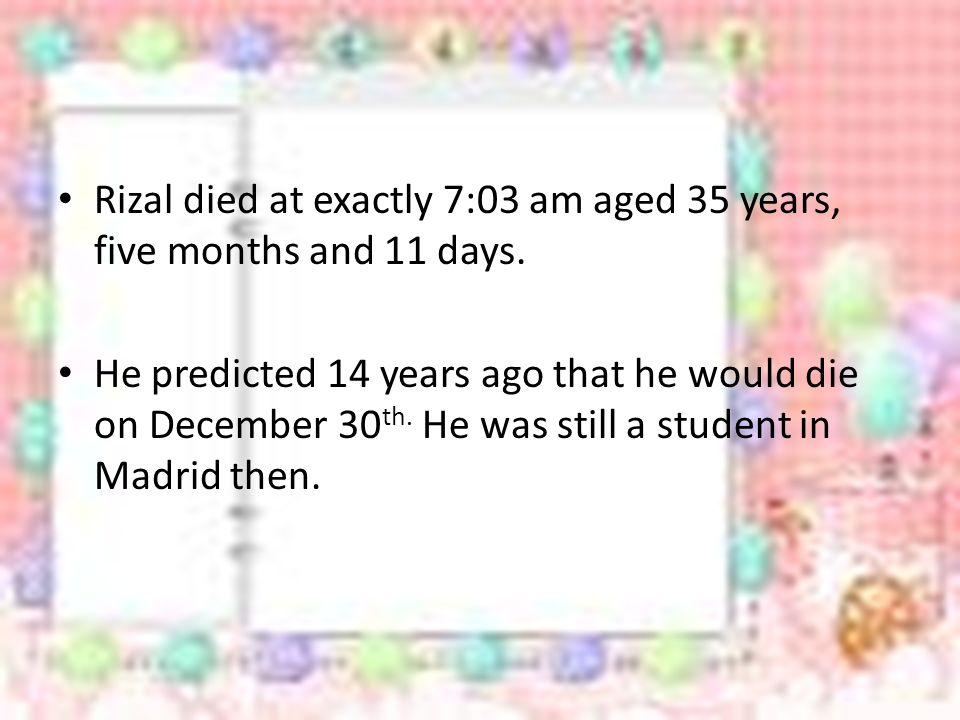 Rizal died at exactly 7:03 am aged 35 years, five months and 11 days.