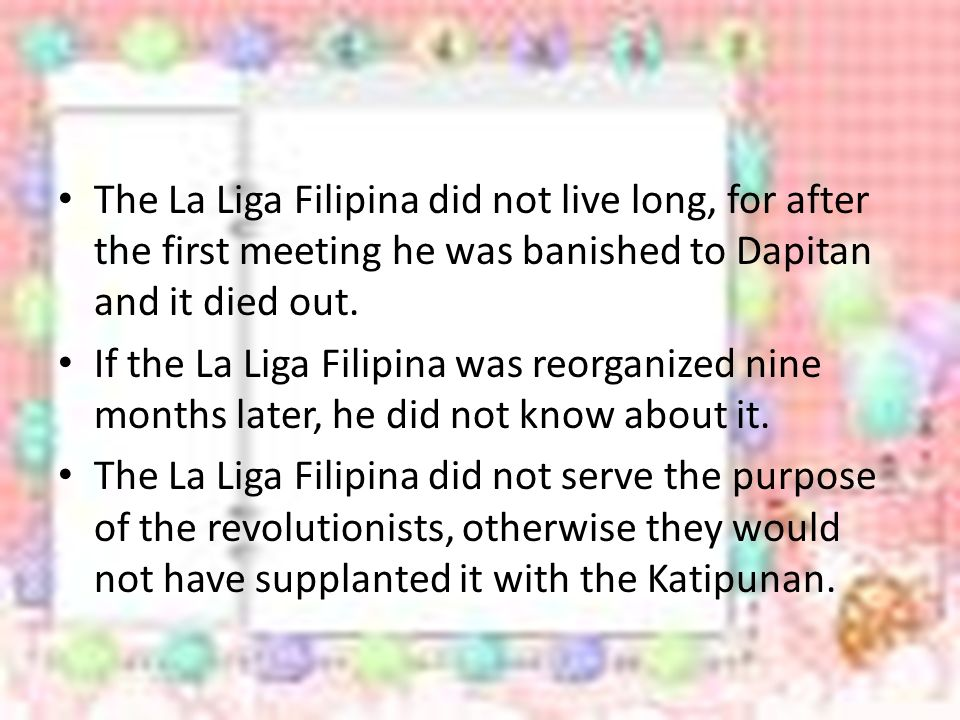 The La Liga Filipina did not live long, for after the first meeting he was banished to Dapitan and it died out.