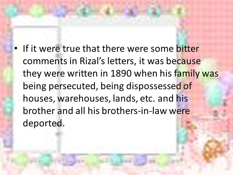 If it were true that there were some bitter comments in Rizal's letters, it was because they were written in 1890 when his family was being persecuted, being dispossessed of houses, warehouses, lands, etc.