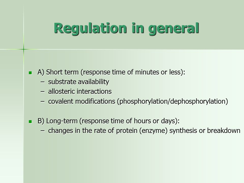 Regulation in general A) Short term (response time of minutes or less): substrate availability. allosteric interactions.