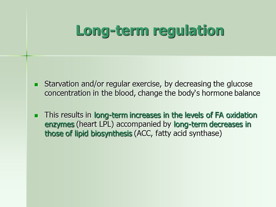 Long-term regulation Starvation and/or regular exercise, by decreasing the glucose concentration in the blood, change the body's hormone balance.