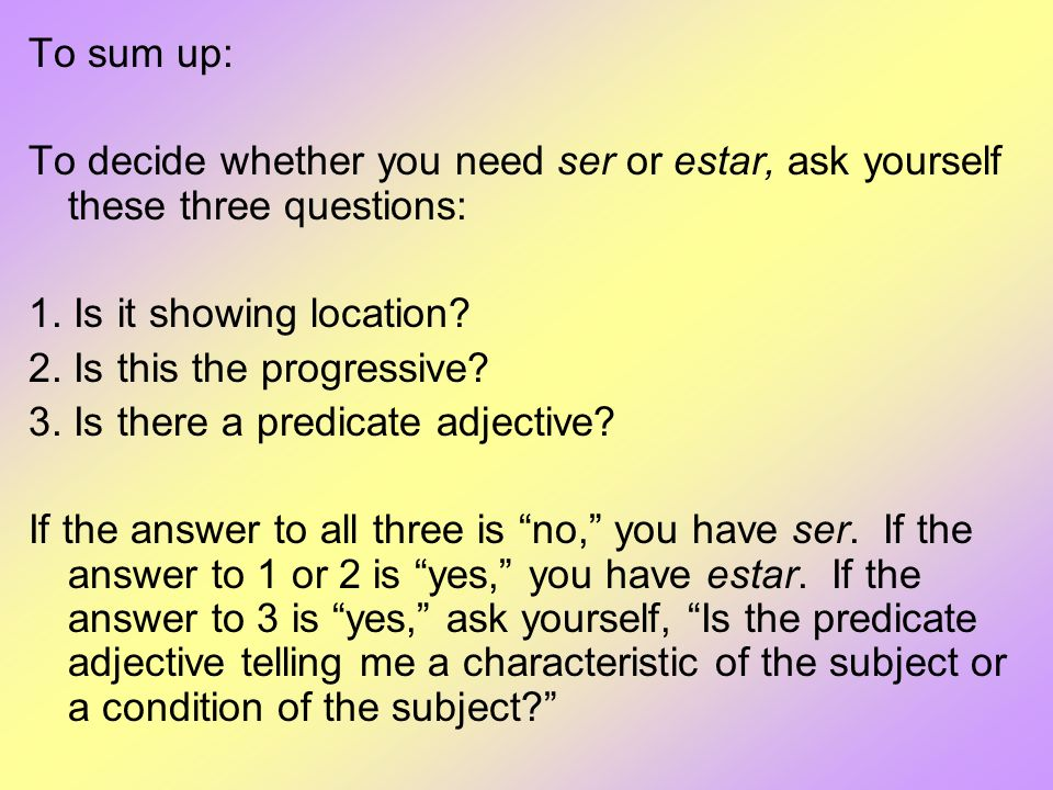 To sum up: To decide whether you need ser or estar, ask yourself these three questions: 1. Is it showing location