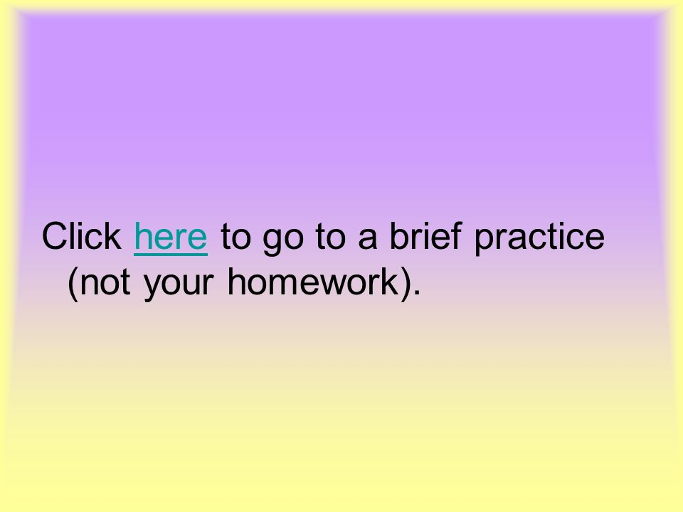 Click here to go to a brief practice (not your homework).
