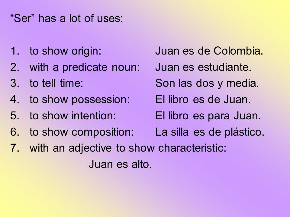 Ser has a lot of uses: to show origin: Juan es de Colombia. with a predicate noun: Juan es estudiante.