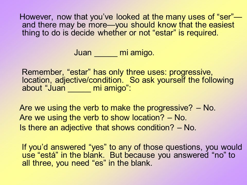 However, now that you've looked at the many uses of ser —and there may be more—you should know that the easiest thing to do is decide whether or not estar is required.