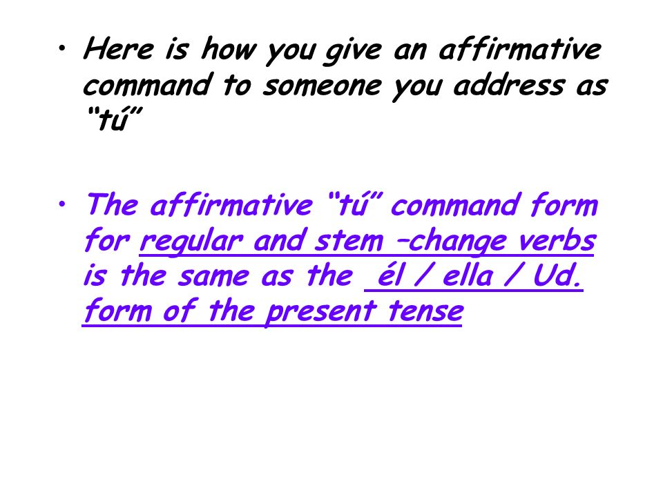 Here is how you give an affirmative command to someone you address as tú